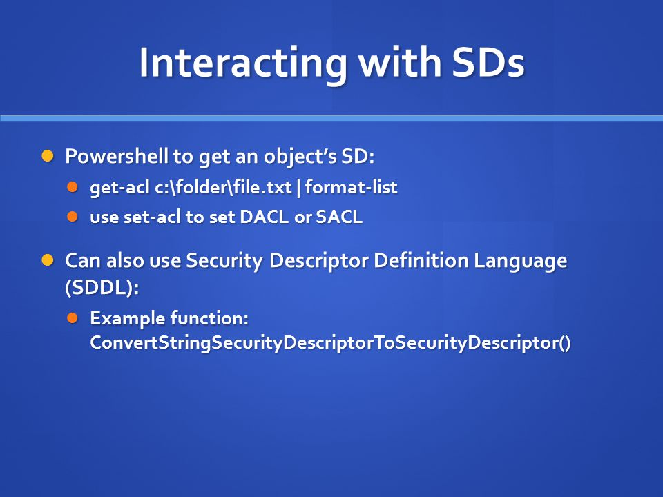 Interacting with SDs Powershell to get an object's SD: Powershell to get an object's SD: get-acl c:\folder\file.txt | format-list get-acl c:\folder\fi