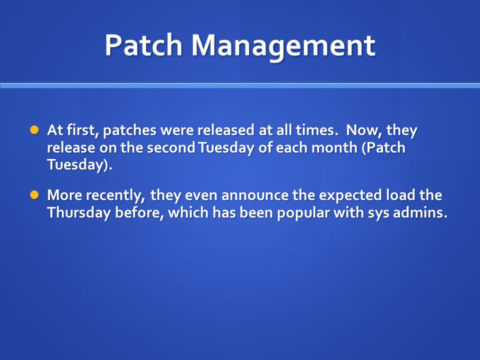 Patch Management At first, patches were released at all times. Now, they release on the second Tuesday of each month (Patch Tuesday). At first, patche