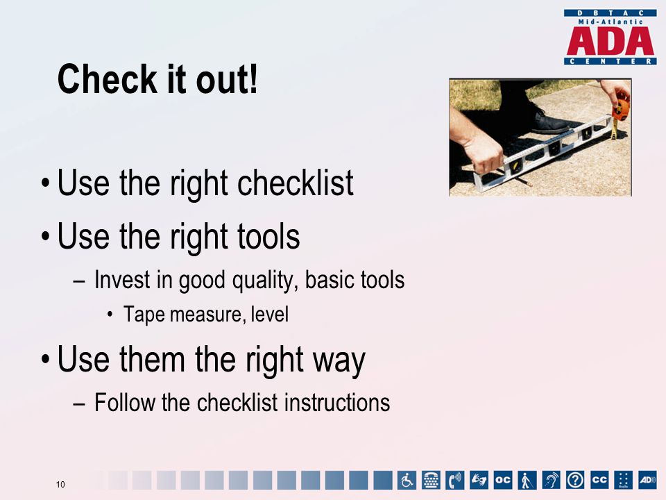 Check it out! Use the right checklist Use the right tools –Invest in good quality, basic tools Tape measure, level Use them the right way –Follow the