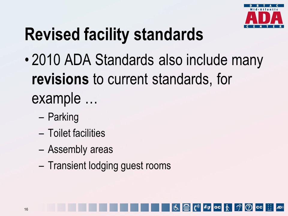 Revised facility standards 2010 ADA Standards also include many revisions to current standards, for example … –Parking –Toilet facilities –Assembly ar