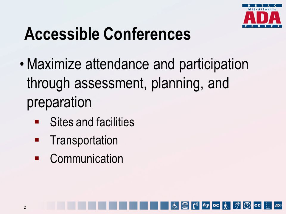 Accessible Conferences Maximize attendance and participation through assessment, planning, and preparation  Sites and facilities  Transportation  C