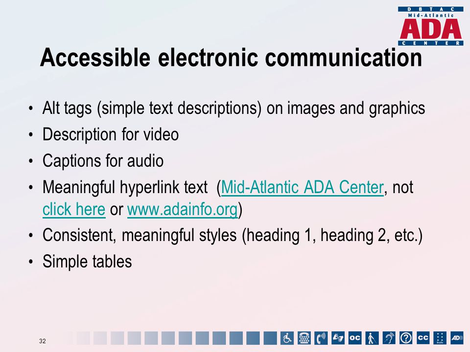 Accessible electronic communication Alt tags (simple text descriptions) on images and graphics Description for video Captions for audio Meaningful hyp