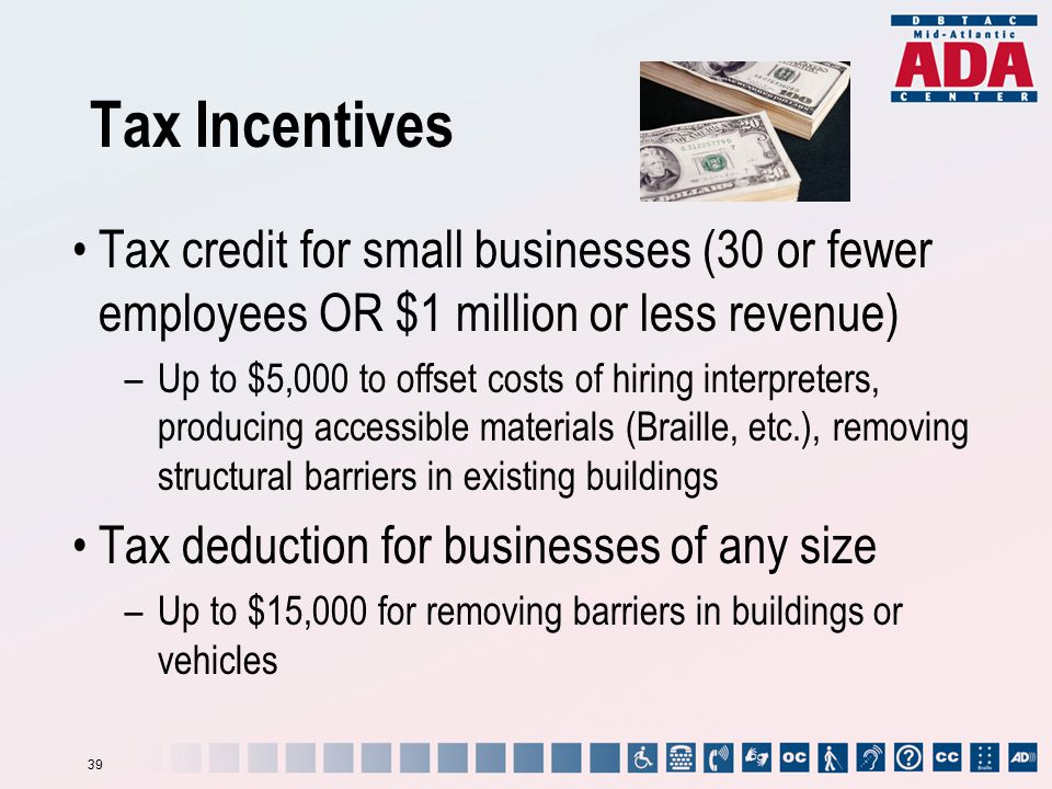 Tax Incentives Tax credit for small businesses (30 or fewer employees OR $1 million or less revenue) –Up to $5,000 to offset costs of hiring interpret