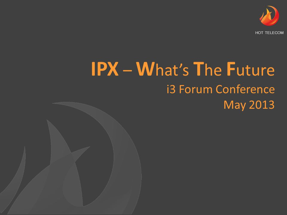 IP/IPX migration - Where are we at Services - Where is the growth Customers - What do they expect and need Adoption - What are the drivers and inhibitors Challenges - What needs to be overcome The Future - What to expect IPX W hat's T he F uture THE FUTURE IS IP Are you ready?
