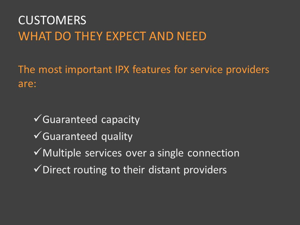 The most important IPX features for service providers are: Guaranteed capacity Guaranteed quality Multiple services over a single connection Direct routing to their distant providers CUSTOMERS WHAT DO THEY EXPECT AND NEED