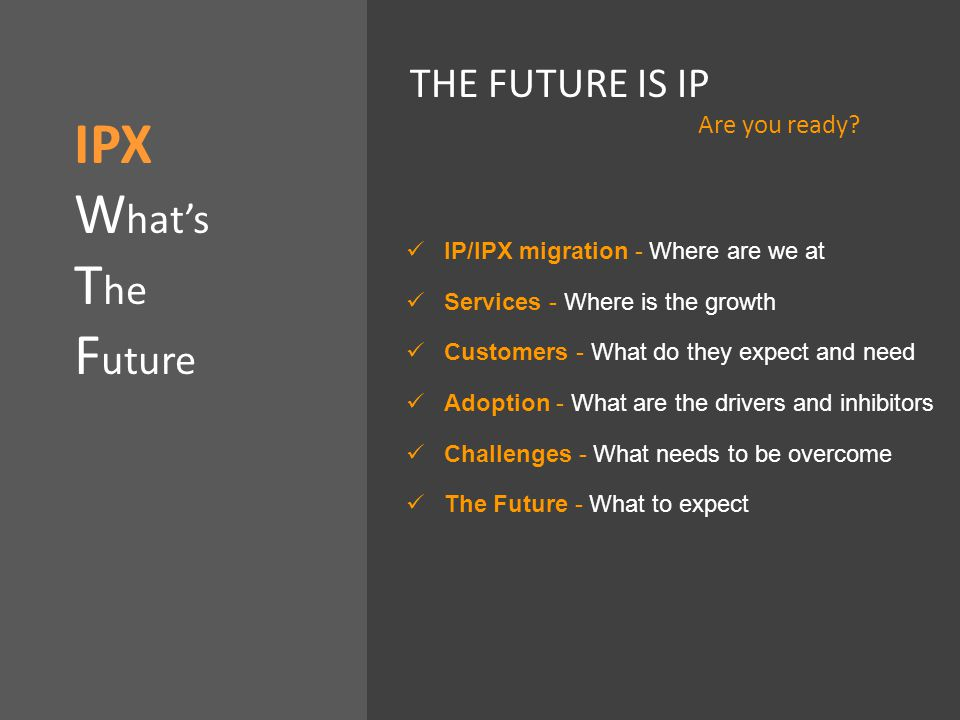 IP/IPX migration - Where are we at Services - Where is the growth Customers - What do they expect and need Adoption - What are the drivers and inhibitors Challenges - What needs to be overcome The Future - What to expect IPX W hat's T he F uture THE FUTURE IS IP Are you ready
