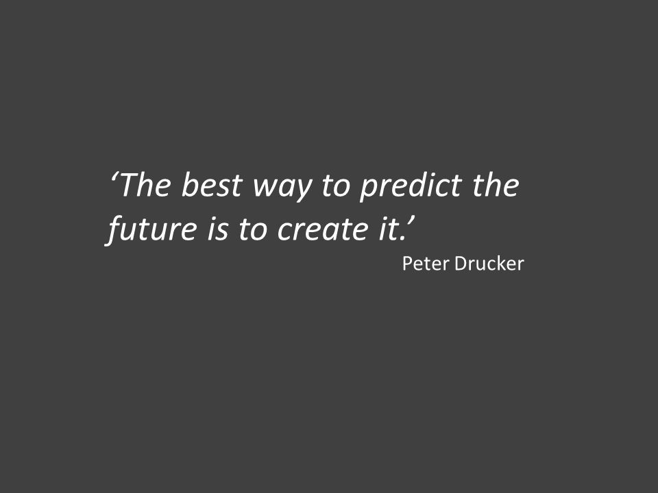 'The best way to predict the future is to create it.' Peter Drucker