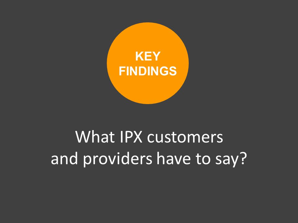 What IPX customers and providers have to say KEY FINDINGS