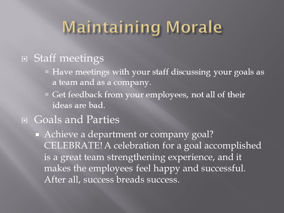  Staff meetings  Have meetings with your staff discussing your goals as a team and as a company.  Get feedback from your employees, not all of thei