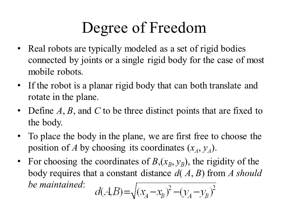Degree of Freedom Real robots are typically modeled as a set of rigid bodies connected by joints or a single rigid body for the case of most mobile robots.