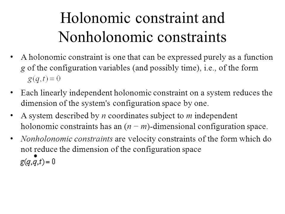 Holonomic constraint and Nonholonomic constraints A holonomic constraint is one that can be expressed purely as a function g of the configuration variables (and possibly time), i.e., of the form Each linearly independent holonomic constraint on a system reduces the dimension of the system s configuration space by one.
