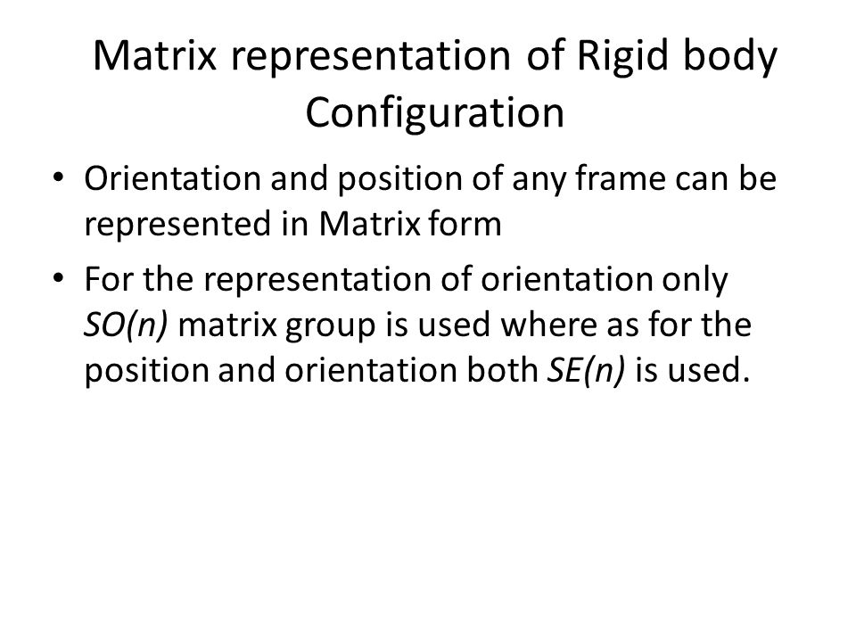 Matrix representation of Rigid body Configuration Orientation and position of any frame can be represented in Matrix form For the representation of orientation only SO(n) matrix group is used where as for the position and orientation both SE(n) is used.