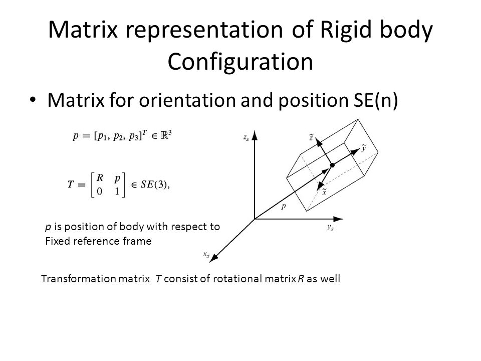 Matrix representation of Rigid body Configuration Matrix for orientation and position SE(n) Transformation matrix T consist of rotational matrix R as well p is position of body with respect to Fixed reference frame