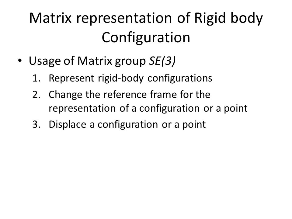 Matrix representation of Rigid body Configuration Usage of Matrix group SE(3) 1.Represent rigid-body configurations 2.Change the reference frame for the representation of a configuration or a point 3.Displace a configuration or a point