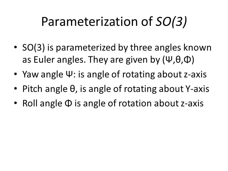 Parameterization of SO(3) SO(3) is parameterized by three angles known as Euler angles.