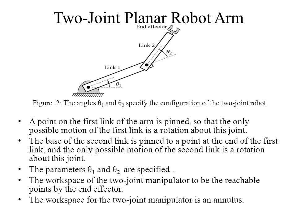 Two-Joint Planar Robot Arm A point on the first link of the arm is pinned, so that the only possible motion of the first link is a rotation about this joint.