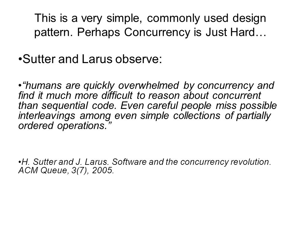 "This is a very simple, commonly used design pattern. Perhaps Concurrency is Just Hard… Sutter and Larus observe: ""humans are quickly overwhelmed by co"