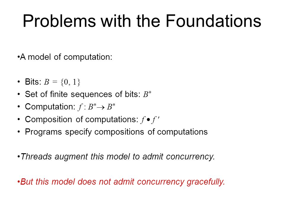 Problems with the Foundations A model of computation: Bits: B = {0, 1} Set of finite sequences of bits: B  Computation: f : B   B  Composition of