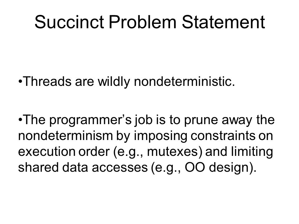 Succinct Problem Statement Threads are wildly nondeterministic. The programmer's job is to prune away the nondeterminism by imposing constraints on ex