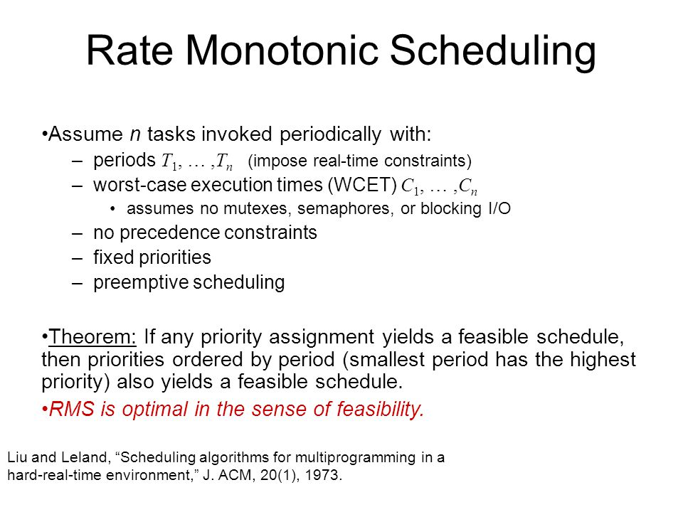 Rate Monotonic Scheduling Assume n tasks invoked periodically with: –periods T 1, …,T n (impose real-time constraints) –worst-case execution times (WC