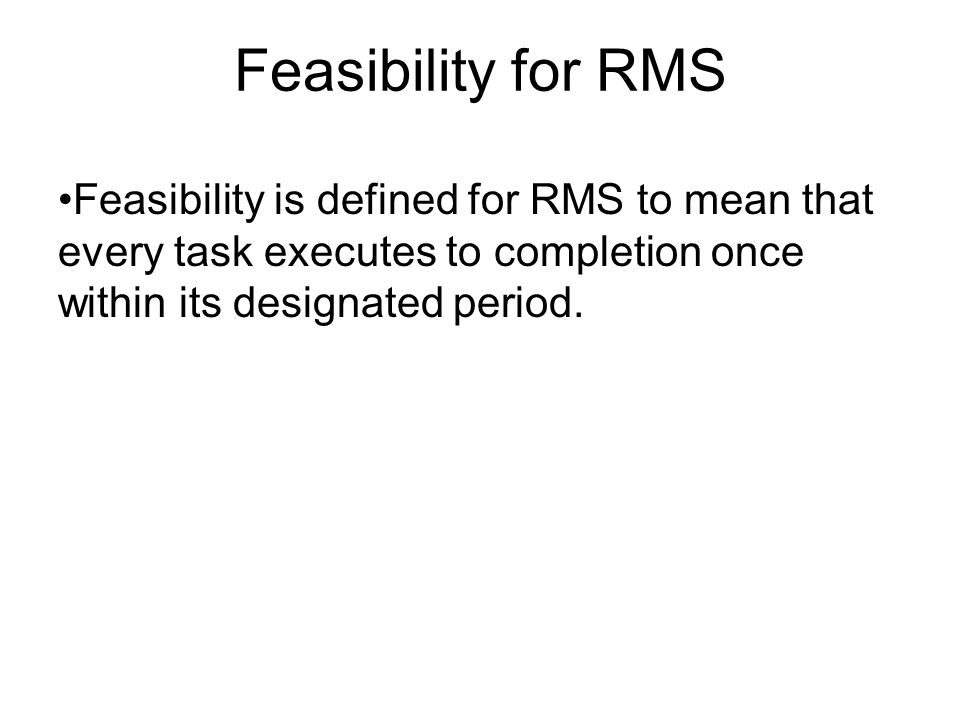 Feasibility for RMS Feasibility is defined for RMS to mean that every task executes to completion once within its designated period.