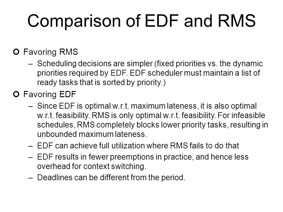 Comparison of EDF and RMS Favoring RMS –Scheduling decisions are simpler (fixed priorities vs. the dynamic priorities required by EDF. EDF scheduler m