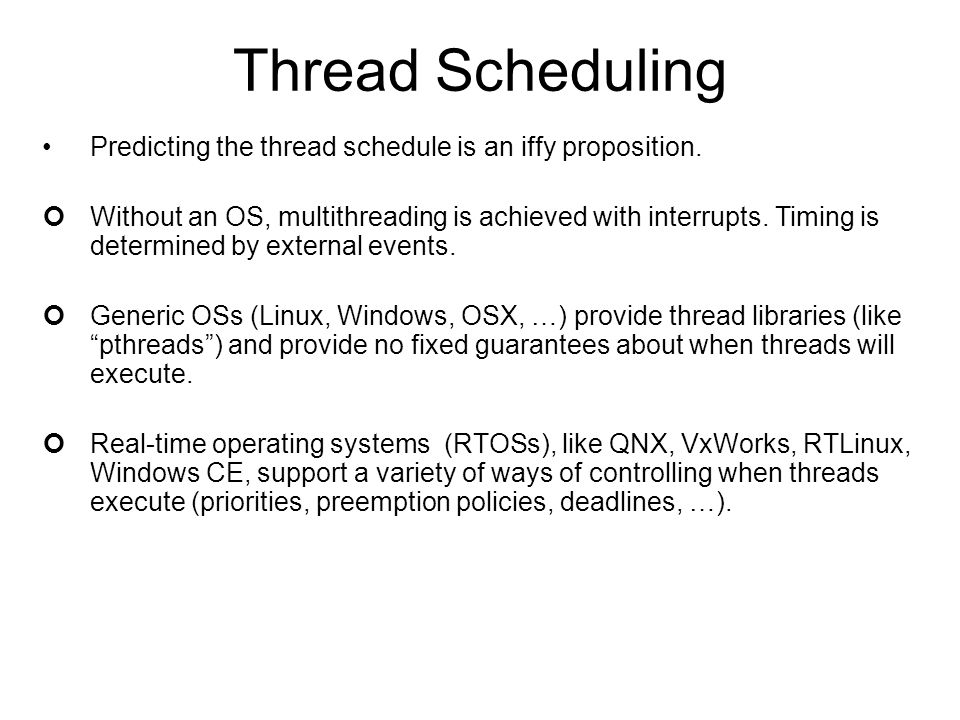 Thread Scheduling Predicting the thread schedule is an iffy proposition. Without an OS, multithreading is achieved with interrupts. Timing is determin