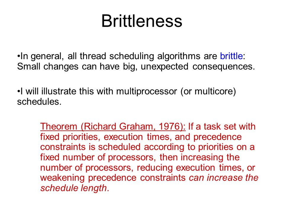 Brittleness In general, all thread scheduling algorithms are brittle: Small changes can have big, unexpected consequences. I will illustrate this with