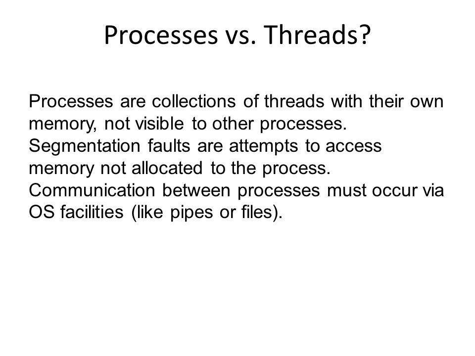 Processes are collections of threads with their own memory, not visible to other processes. Segmentation faults are attempts to access memory not allo