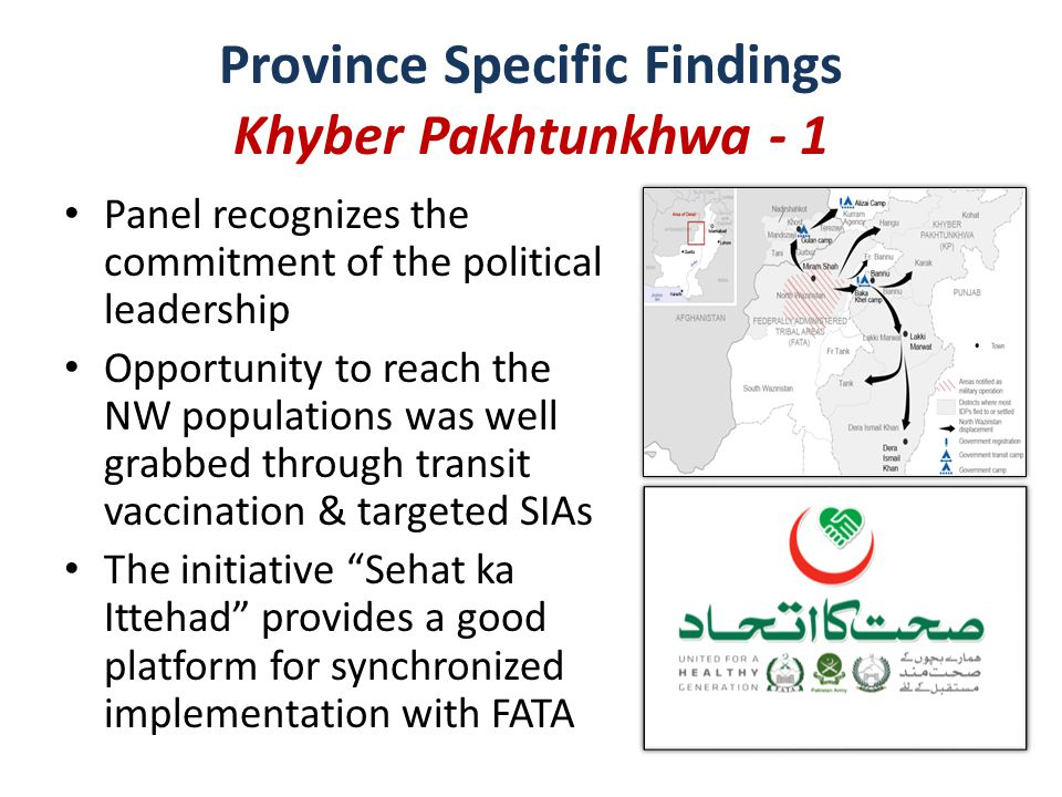 Information on tracking of missed children in key areas of Peshawar & South KP was not presented – Background data provided to the Panel indicates a good start to the low season (in terms of reaching persistently missed children) Panel noted with concern that KPK is the only province with local WPV circulation that has not kicked off the IPV-OPV SIAs – Opportunity still there to vaccinate the NW & Bara IDPs Parts of Peshawar still face difficulties due to security – Four campaigns missed in some parts (target: 19000) Province Specific Findings Khyber Pakhtunkhwa – 2