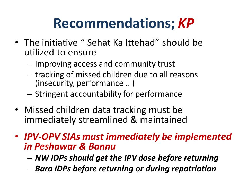 Plans for conducting door to door SIAs in Bara and Jamrud should be implemented in letter and spirit – Khyber puts the entire central KP & FATA at risk House to house vaccination, in North Waziristan (areas with population) & FR Bannu Panel endorses the plan for vaccination during repatriation & emphasizes its proper implementation and monitoring The UAE – PAP payment mechanism for the front-line workers should be urgently streamlined Recommendations, FATA