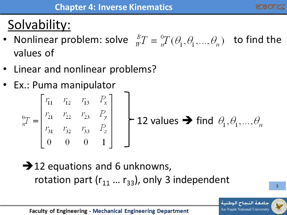 Chapter 4: Inverse Kinematics Faculty of Engineering - Mechanical Engineering Department ROBOTICS Solvability: Nonlinear problem: solve to find the values of Linear and nonlinear problems.