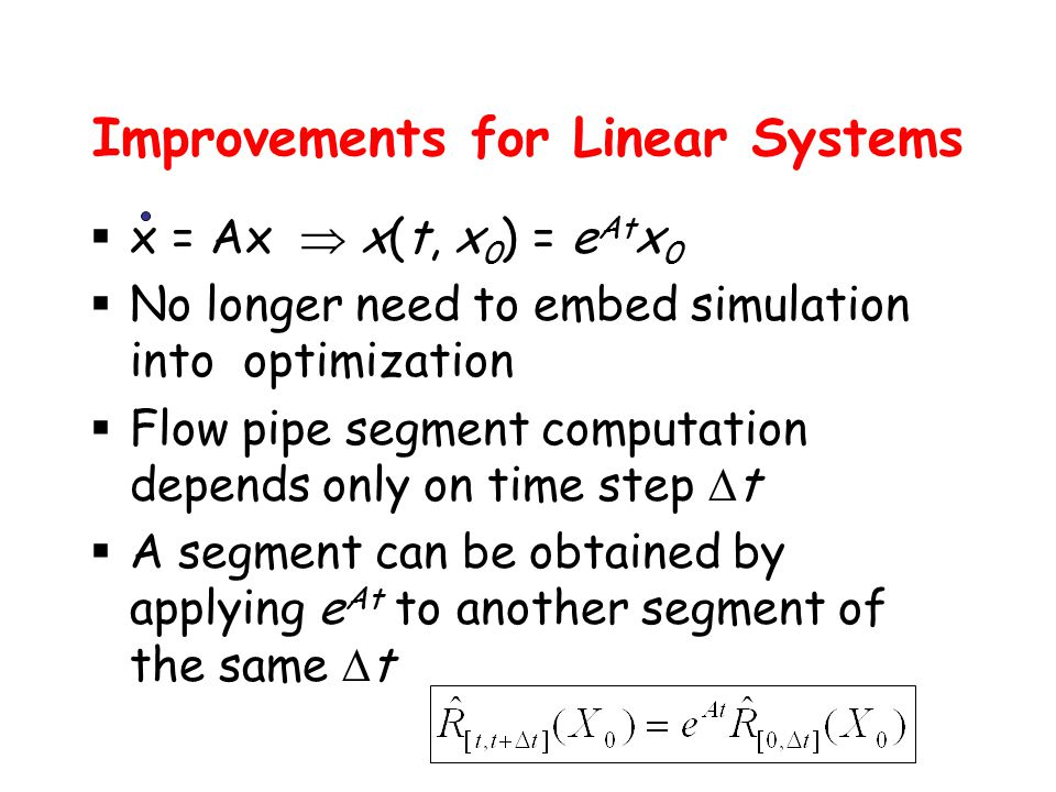 Improvements for Linear Systems  x = Ax  x(t, x 0 ) = e At x 0  No longer need to embed simulation into optimization  Flow pipe segment computation depends only on time step  t  A segment can be obtained by applying e At to another segment of the same  t