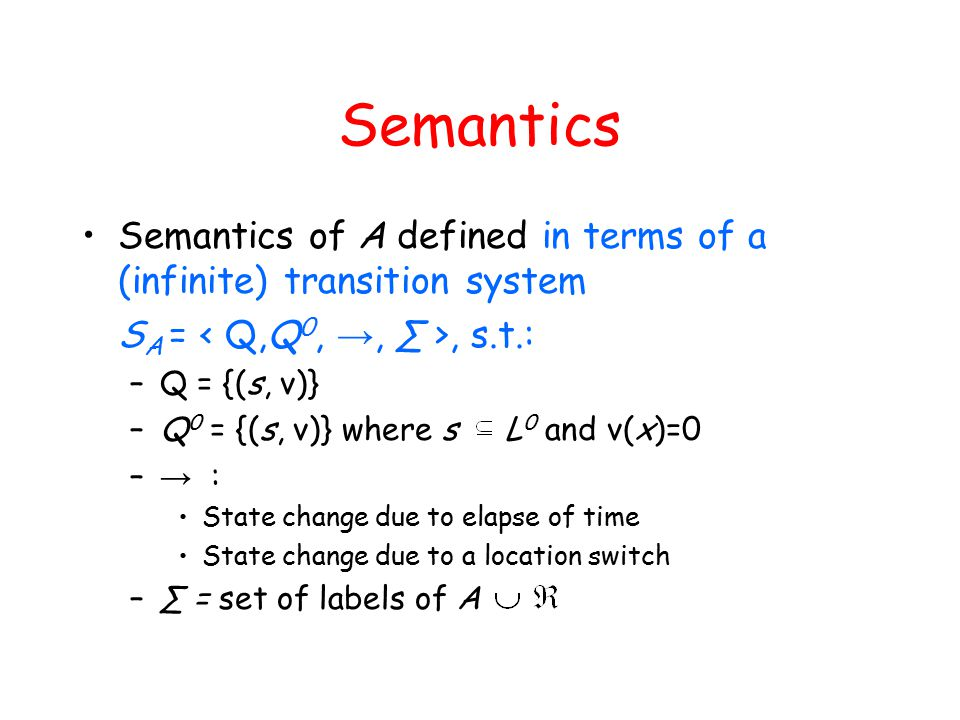 Semantics Semantics of A defined in terms of a (infinite) transition system S A =, s.t.: –Q = {(s, ν)} –Q 0 = {(s, ν)} where s L 0 and ν(x)=0 – → : State change due to elapse of time State change due to a location switch –∑ = set of labels of A