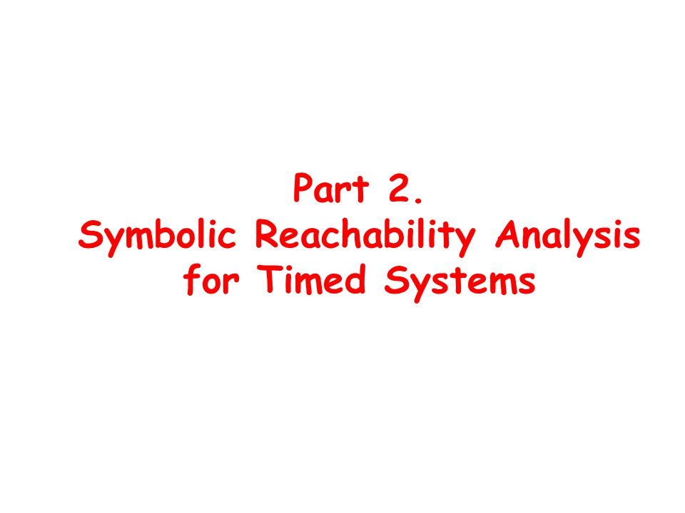 Part 2. Symbolic Reachability Analysis for Timed Systems