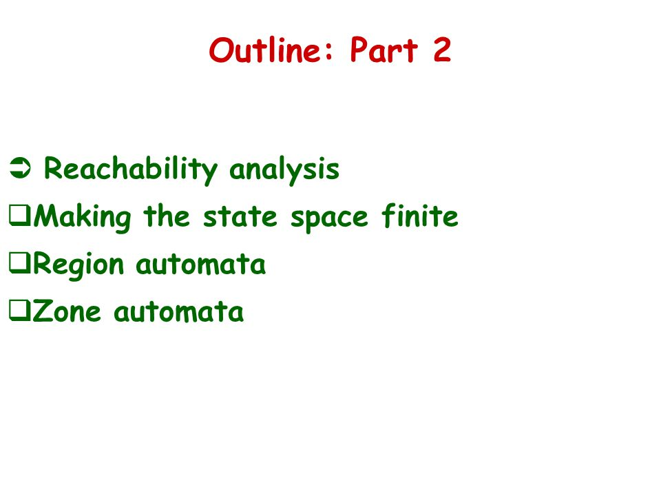 Outline: Part 2  Reachability analysis  Making the state space finite  Region automata  Zone automata
