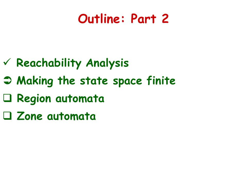 Outline: Part 2 Reachability Analysis  Making the state space finite  Region automata  Zone automata