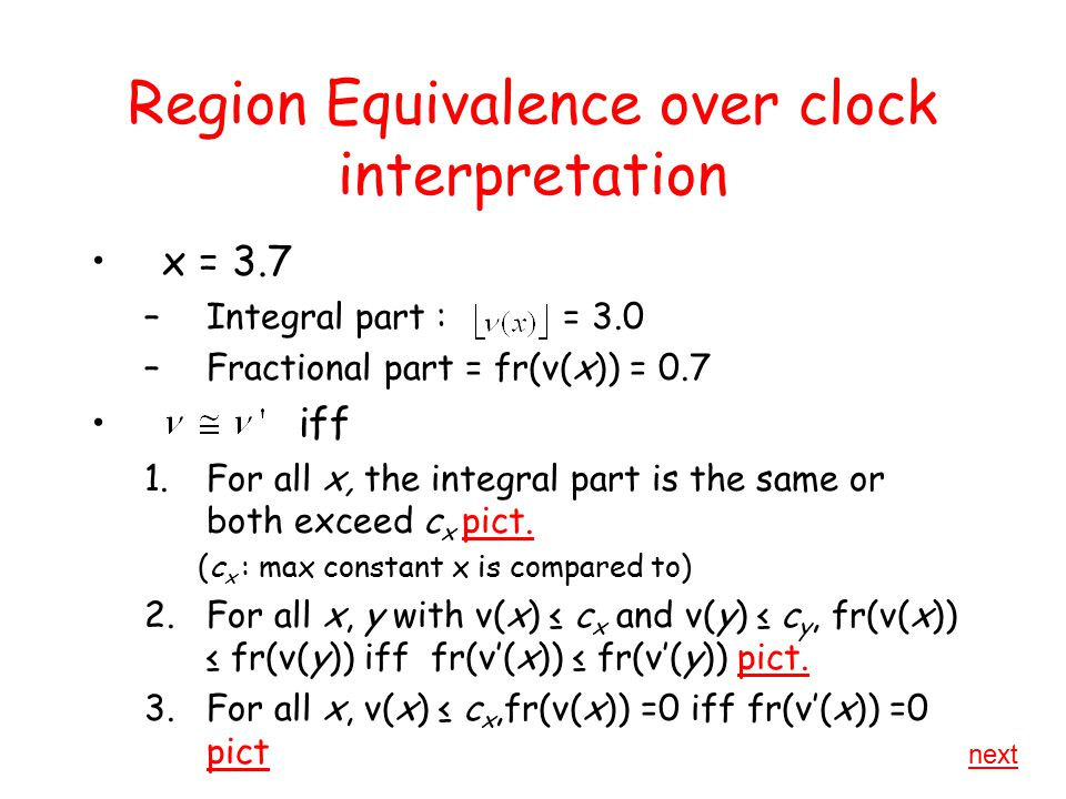 Region Equivalence over clock interpretation x = 3.7 –Integral part : = 3.0 –Fractional part = fr(ν(x)) = 0.7 iff 1.For all x, the integral part is the same or both exceed c x pict.