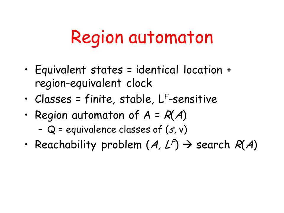 Region automaton Equivalent states = identical location + region-equivalent clock Classes = finite, stable, L F -sensitive Region automaton of A = R(A) –Q = equivalence classes of (s, ν) Reachability problem (A, L F )  search R(A)