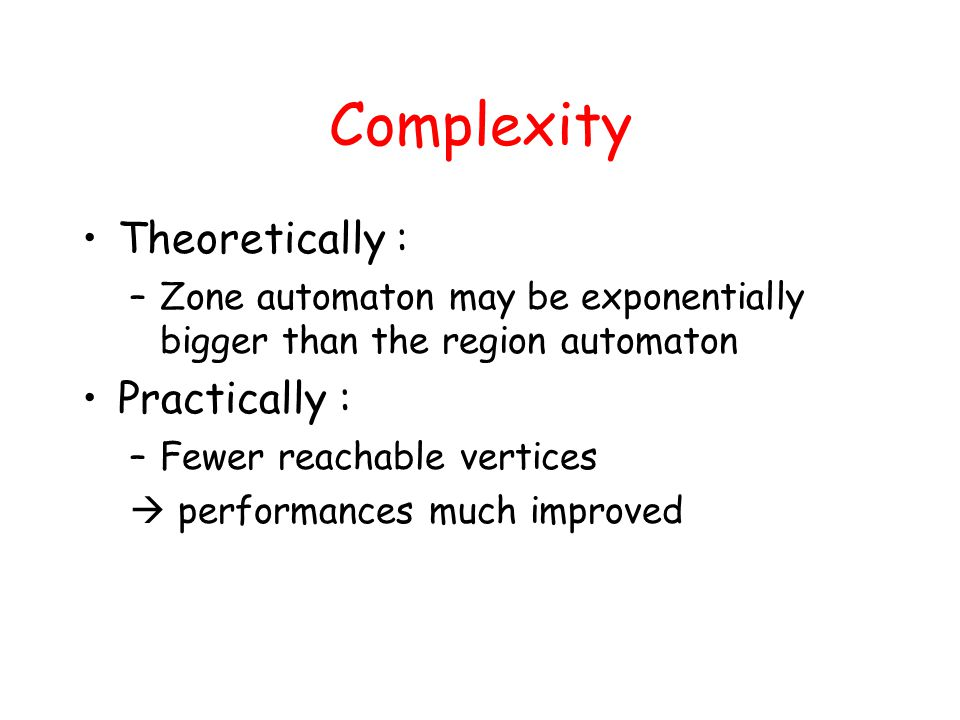 Complexity Theoretically : –Zone automaton may be exponentially bigger than the region automaton Practically : –Fewer reachable vertices  performances much improved