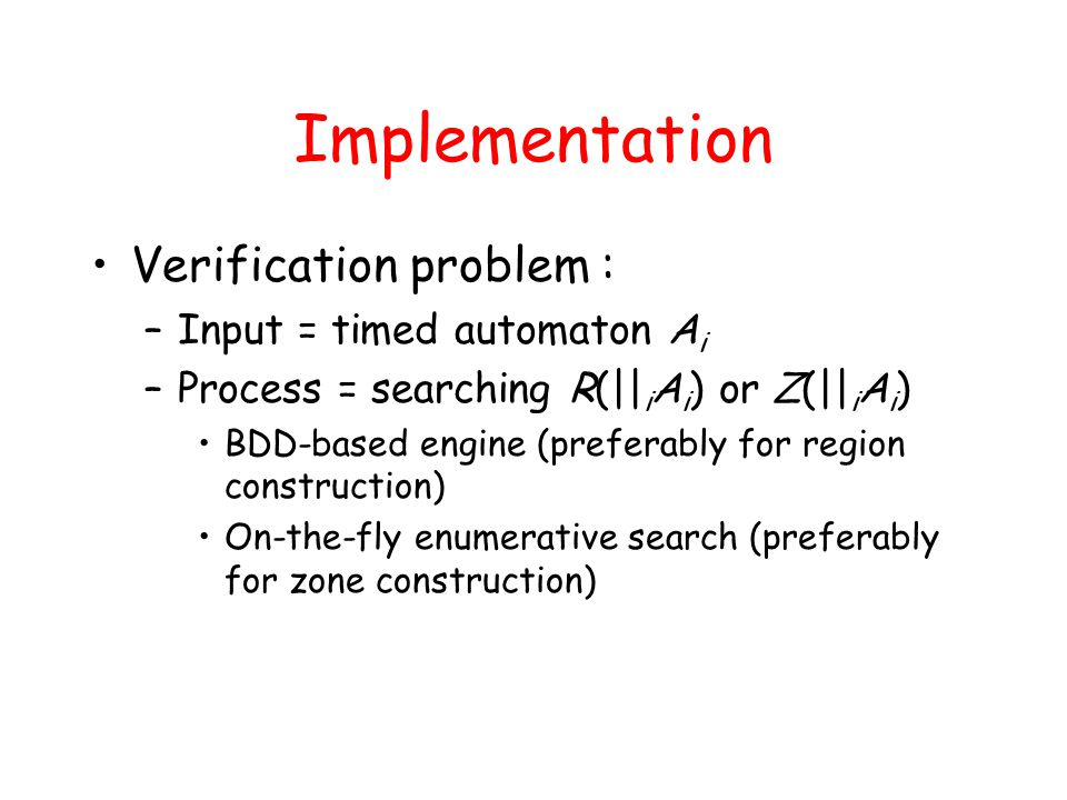 Implementation Verification problem : –Input = timed automaton A i –Process = searching R(|| i A i ) or Z(|| i A i ) BDD-based engine (preferably for region construction) On-the-fly enumerative search (preferably for zone construction)