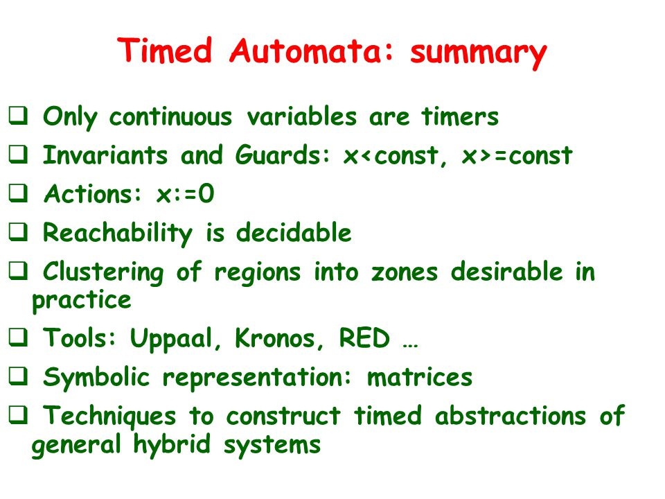 Timed Automata: summary  Only continuous variables are timers  Invariants and Guards: x =const  Actions: x:=0  Reachability is decidable  Clustering of regions into zones desirable in practice  Tools: Uppaal, Kronos, RED …  Symbolic representation: matrices  Techniques to construct timed abstractions of general hybrid systems