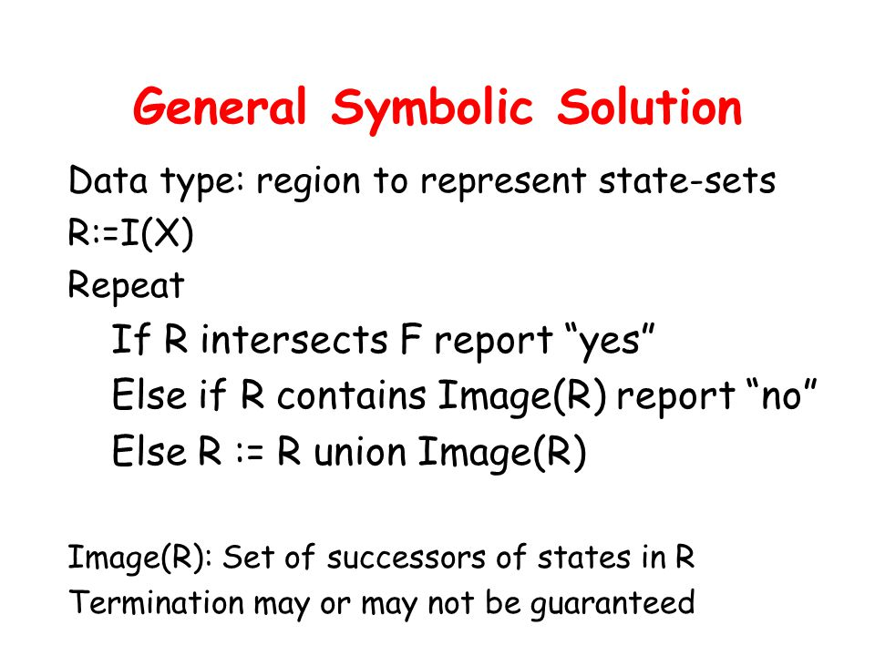 General Symbolic Solution Data type: region to represent state-sets R:=I(X) Repeat If R intersects F report yes Else if R contains Image(R) report no Else R := R union Image(R) Image(R): Set of successors of states in R Termination may or may not be guaranteed