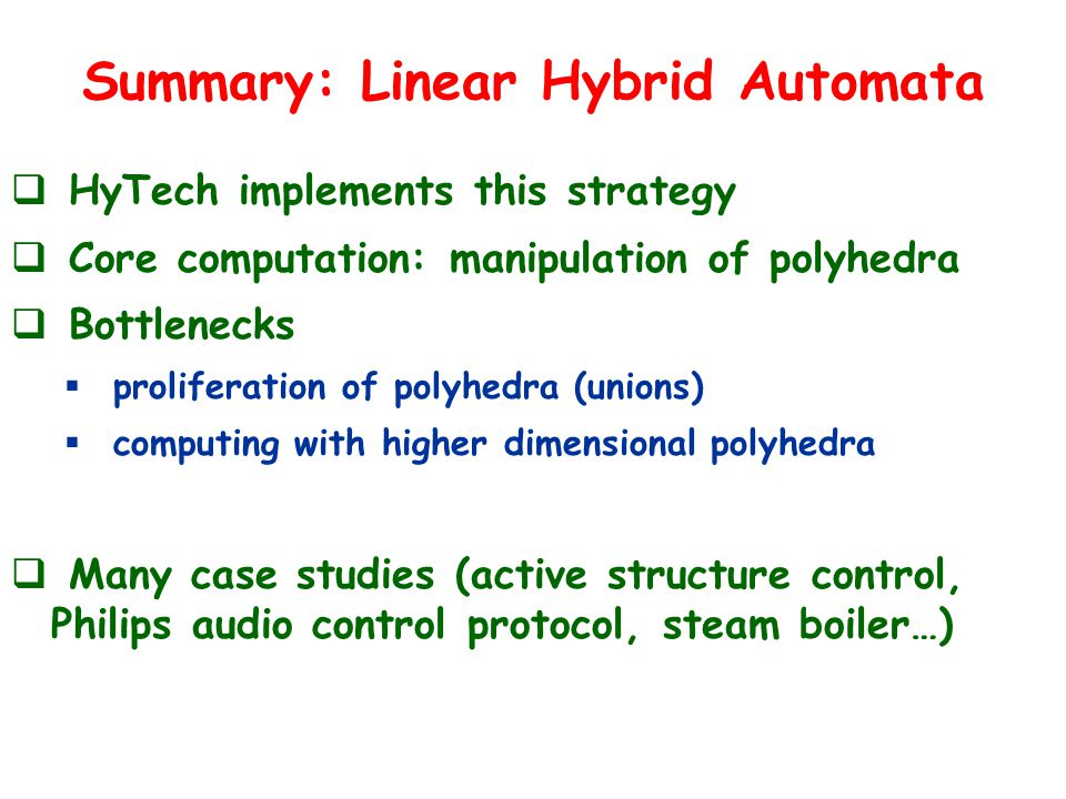 Summary: Linear Hybrid Automata  HyTech implements this strategy  Core computation: manipulation of polyhedra  Bottlenecks  proliferation of polyhedra (unions)  computing with higher dimensional polyhedra  Many case studies (active structure control, Philips audio control protocol, steam boiler…)