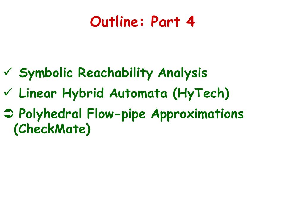 Outline: Part 4 Symbolic Reachability Analysis Linear Hybrid Automata (HyTech)  Polyhedral Flow-pipe Approximations (CheckMate)
