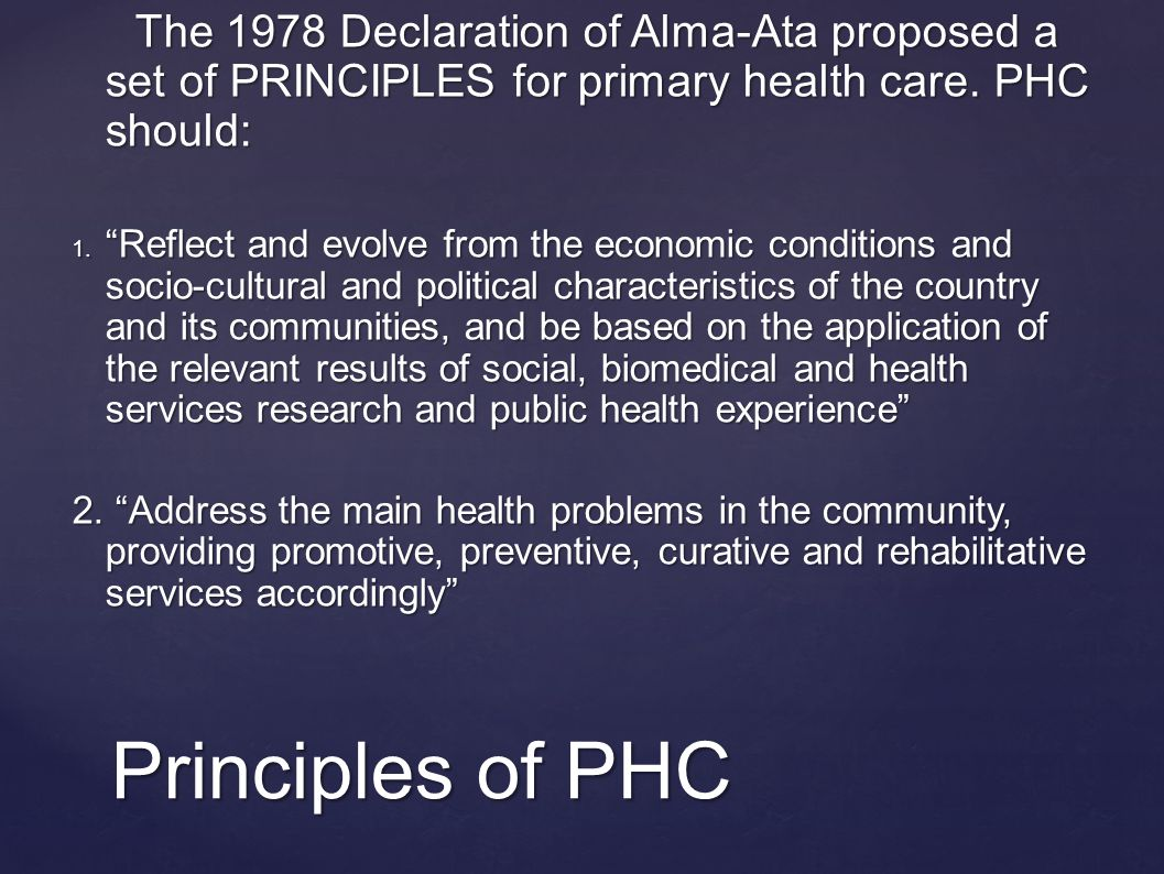 Principles of PHC The 1978 Declaration of Alma-Ata proposed a set of PRINCIPLES for primary health care.