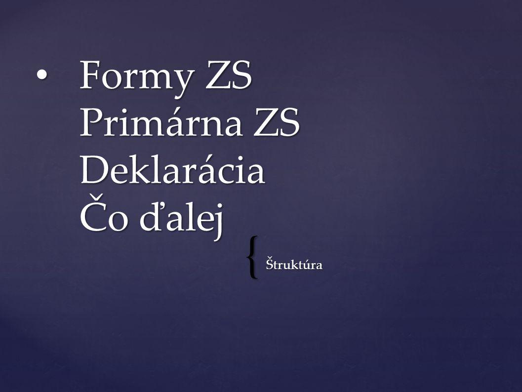 { Štruktúra Formy ZS Primárna ZS Deklarácia Čo ďalej Formy ZS Primárna ZS Deklarácia Čo ďalej