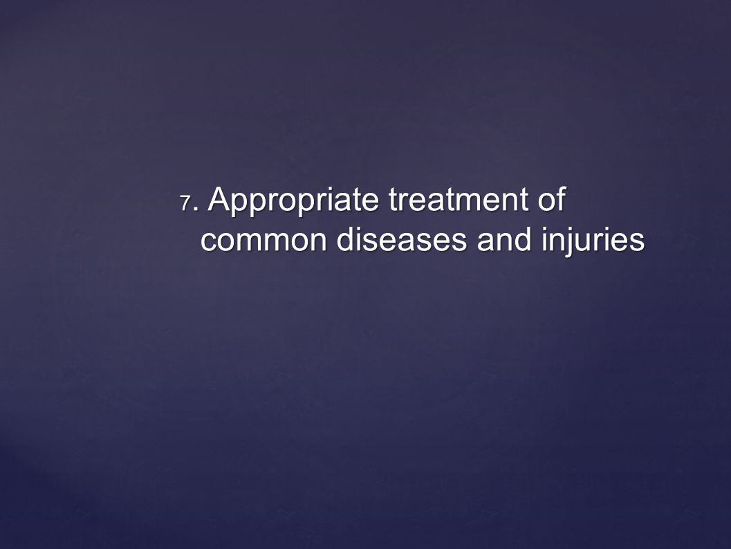 7. Appropriate treatment of common diseases and injuries