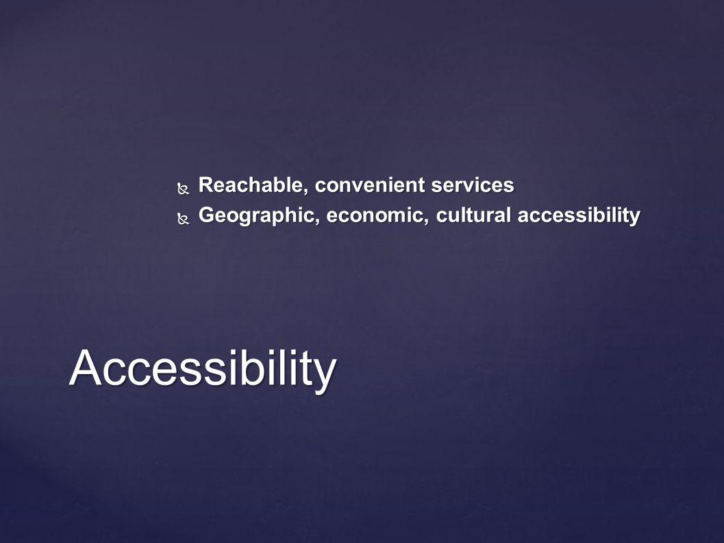 Accessibility  Reachable, convenient services  Geographic, economic, cultural accessibility