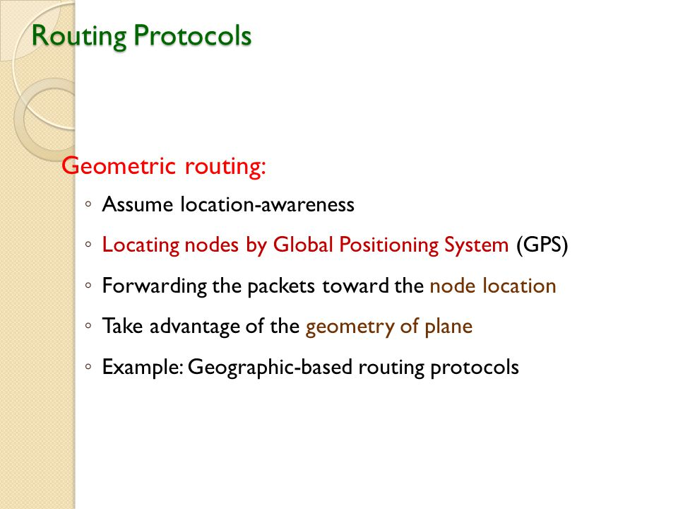 Routing Protocols Geometric routing: ◦ Assume location-awareness ◦ Locating nodes by Global Positioning System (GPS) ◦ Forwarding the packets toward the node location ◦ Take advantage of the geometry of plane ◦ Example: Geographic-based routing protocols
